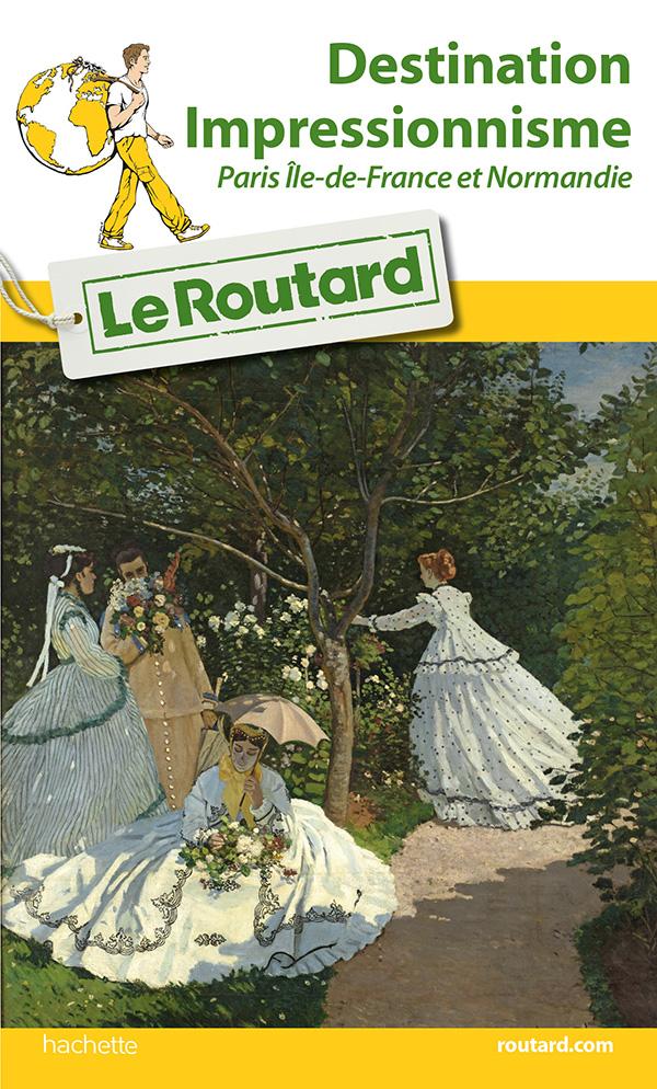 Guide du Routard Destination Impressionnisme Paris Île-de-France et Normandie