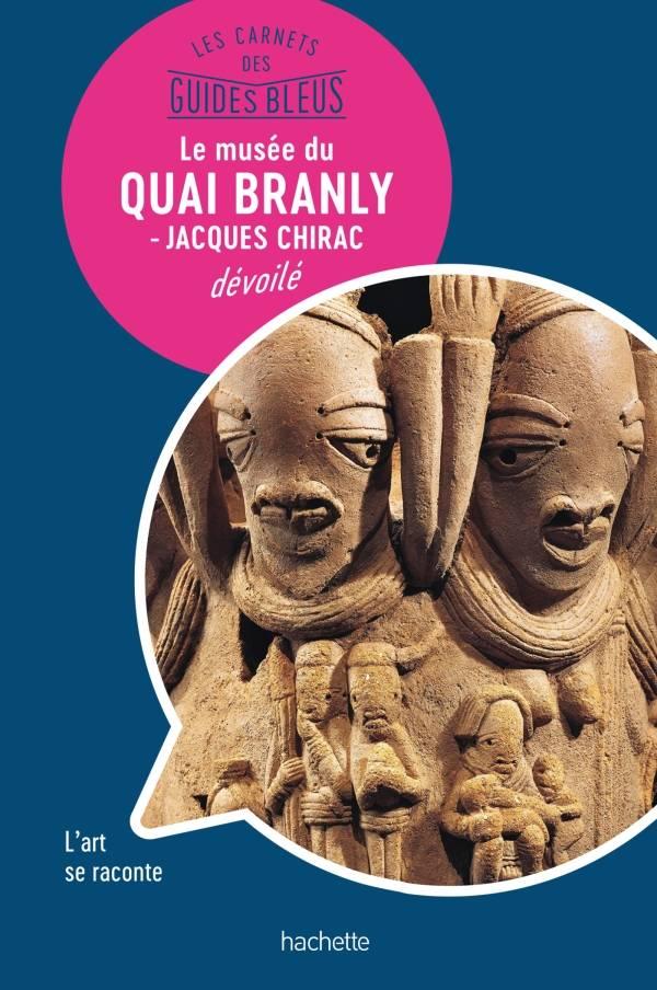 Le musée du Quai Branly : les Carnets des Guides Bleus